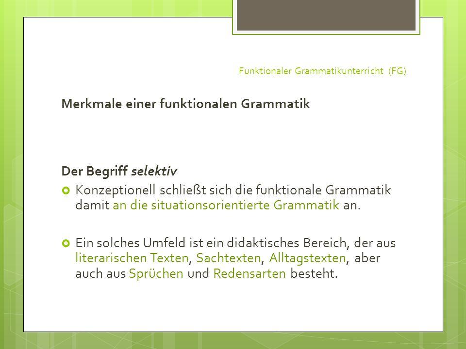 Funktionaler Grammatikunterricht (FG) Merkmale einer funktionalen Grammatik Der Begriff selektiv Konzeptionell schließt sich die funktionale Grammatik