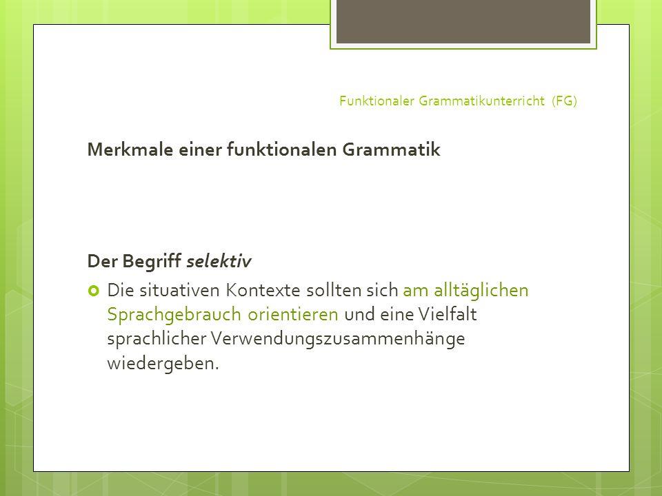 Funktionaler Grammatikunterricht (FG) Merkmale einer funktionalen Grammatik Der Begriff selektiv Die situativen Kontexte sollten sich am alltäglichen