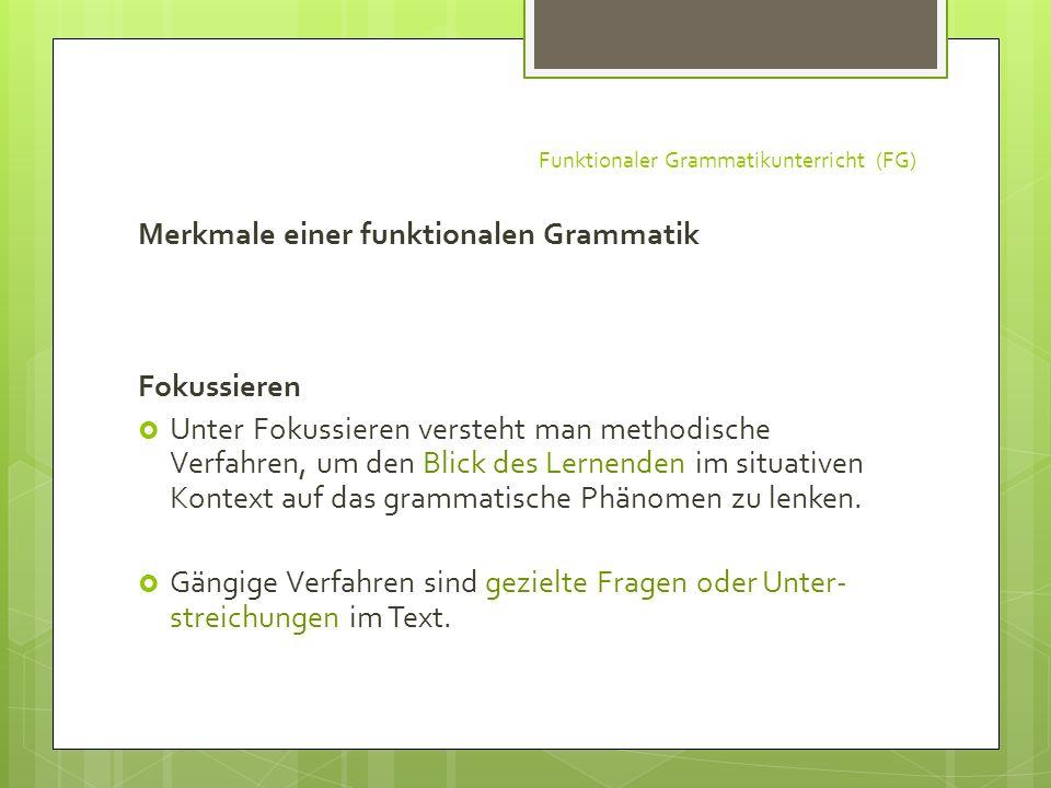 Funktionaler Grammatikunterricht (FG) Merkmale einer funktionalen Grammatik Fokussieren Unter Fokussieren versteht man methodische Verfahren, um den B