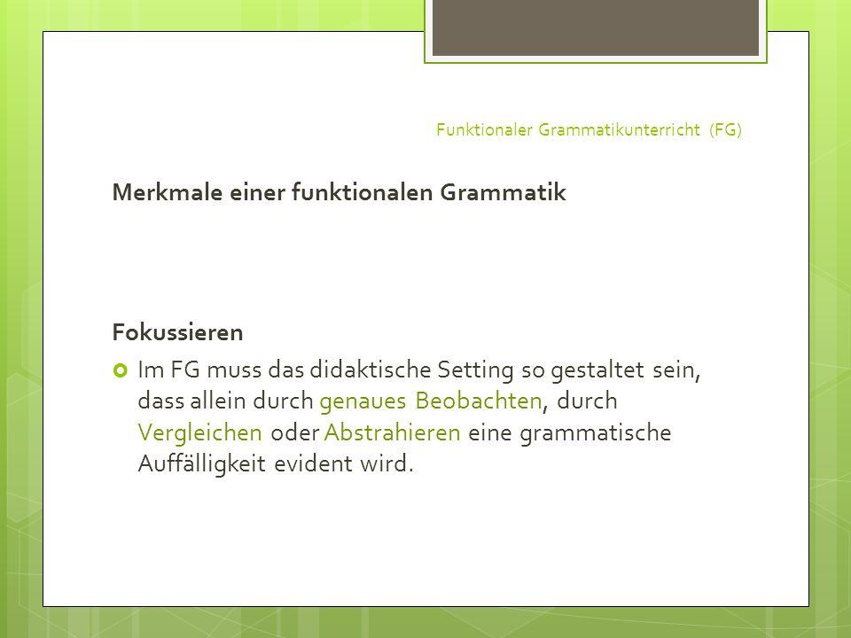 Funktionaler Grammatikunterricht (FG) Merkmale einer funktionalen Grammatik Fokussieren Im FG muss das didaktische Setting so gestaltet sein, dass all