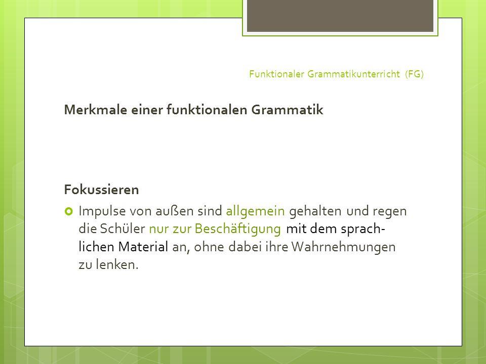 Funktionaler Grammatikunterricht (FG) Merkmale einer funktionalen Grammatik Fokussieren Impulse von außen sind allgemein gehalten und regen die Schüle