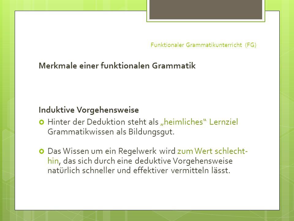 Funktionaler Grammatikunterricht (FG) Merkmale einer funktionalen Grammatik Induktive Vorgehensweise Hinter der Deduktion steht als heimliches Lernzie