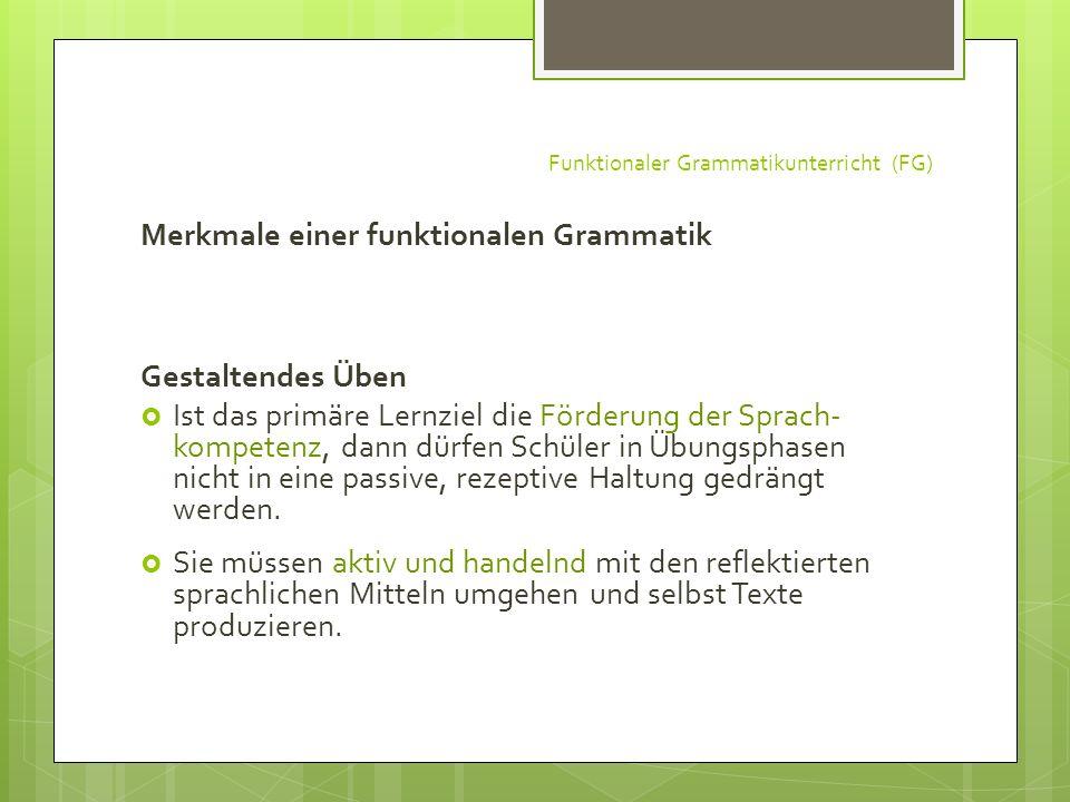 Funktionaler Grammatikunterricht (FG) Merkmale einer funktionalen Grammatik Gestaltendes Üben Ist das primäre Lernziel die Förderung der Sprach- kompe