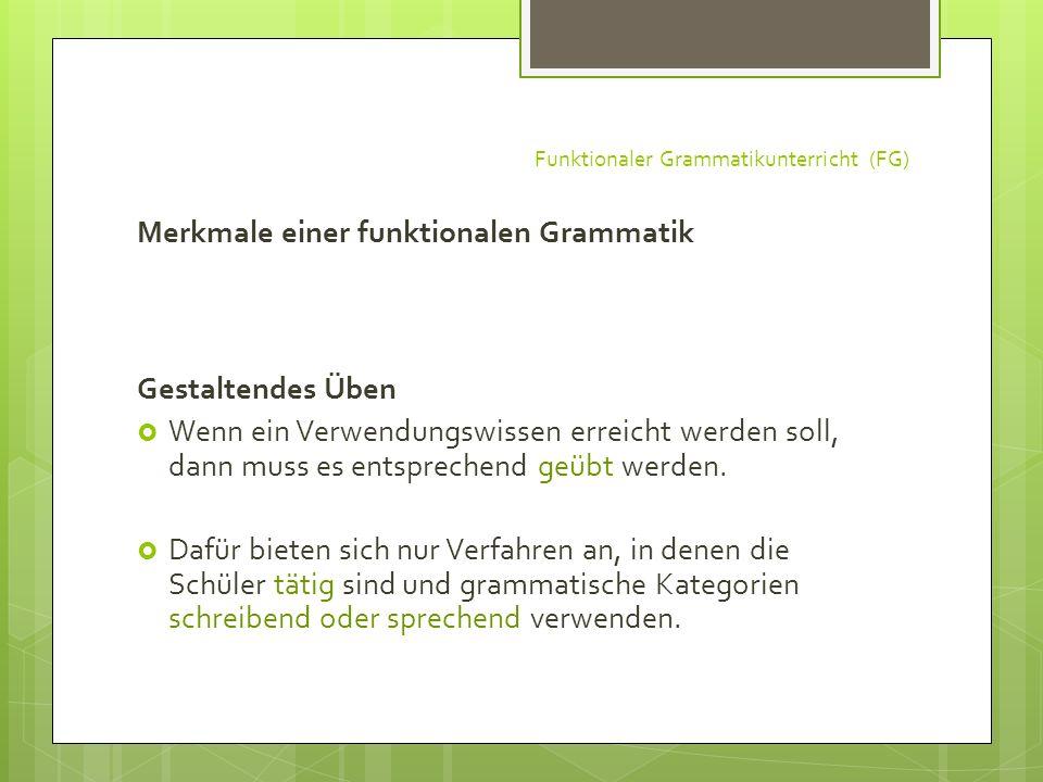 Funktionaler Grammatikunterricht (FG) Merkmale einer funktionalen Grammatik Gestaltendes Üben Wenn ein Verwendungswissen erreicht werden soll, dann mu
