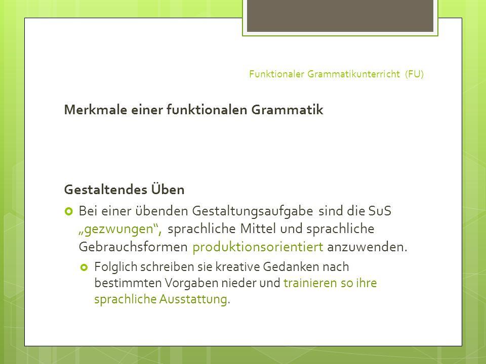 Funktionaler Grammatikunterricht (FU) Merkmale einer funktionalen Grammatik Gestaltendes Üben Bei einer übenden Gestaltungsaufgabe sind die SuS gezwun