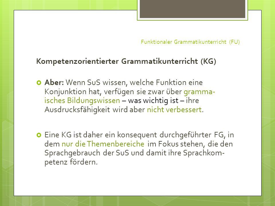 Funktionaler Grammatikunterricht (FU) Kompetenzorientierter Grammatikunterricht (KG) Aber: Wenn SuS wissen, welche Funktion eine Konjunktion hat, verf