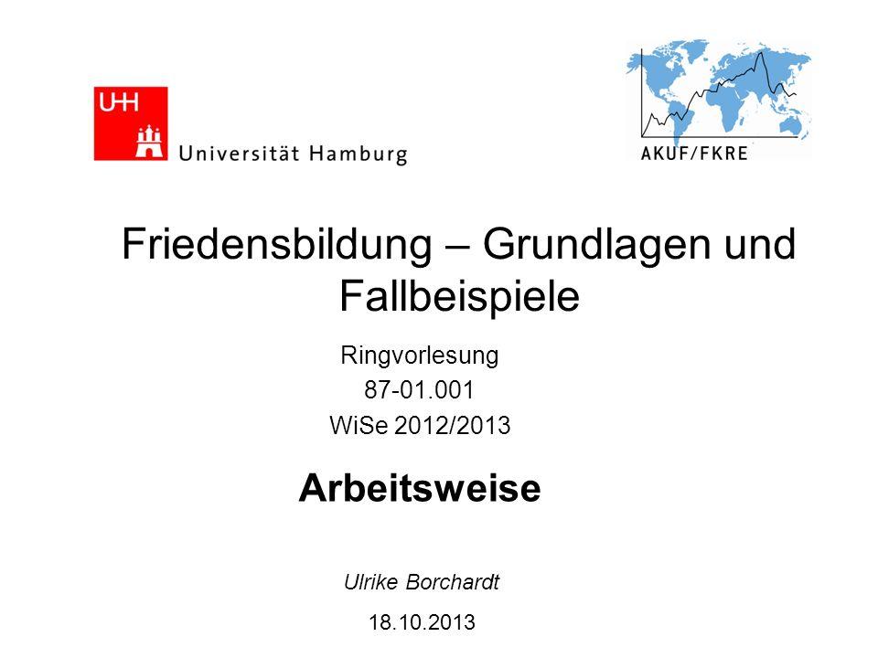 Friedensbildung – Grundlagen und Fallbeispiele Ringvorlesung 87-01.001 WiSe 2012/2013 Arbeitsweise Ulrike Borchardt 18.10.2013