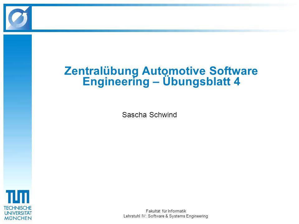Fakultät für Informatik Lehrstuhl IV: Software & Systems Engineering Zentralübung Automotive Software Engineering – Übungsblatt 4 Sascha Schwind