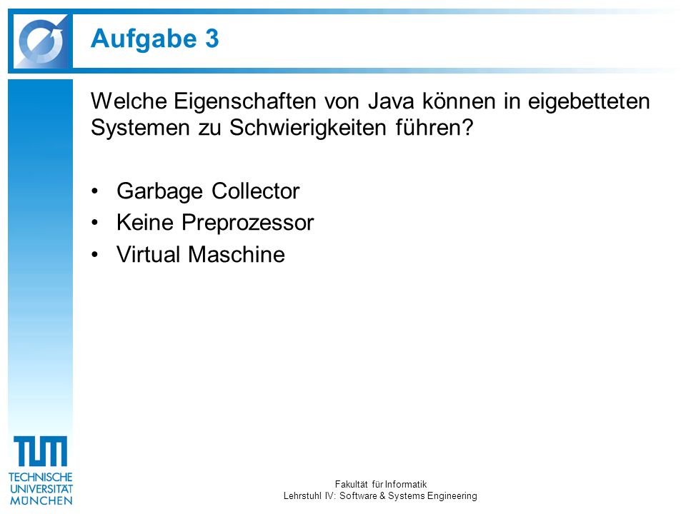 Aufgabe 3 Welche Eigenschaften von Java können in eigebetteten Systemen zu Schwierigkeiten führen? Garbage Collector Keine Preprozessor Virtual Maschi