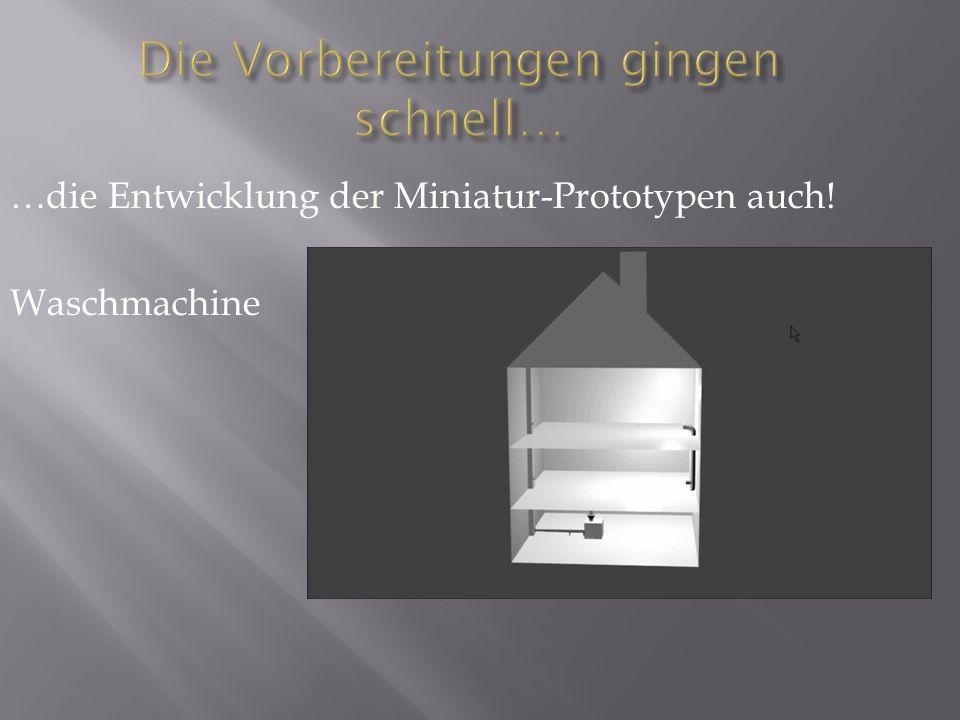 Die Vorbereitungen gingen schnell… …die Entwicklung der Miniatur-Prototypen auch! Waschmachine