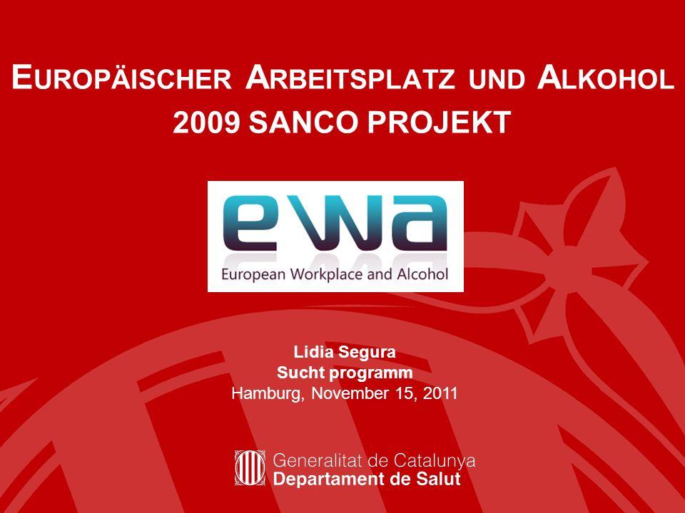 E UROPÄISCHER A RBEITSPLATZ UND A LKOHOL 2009 SANCO PROJEKT Lidia Segura Sucht programm Hamburg, November 15, 2011