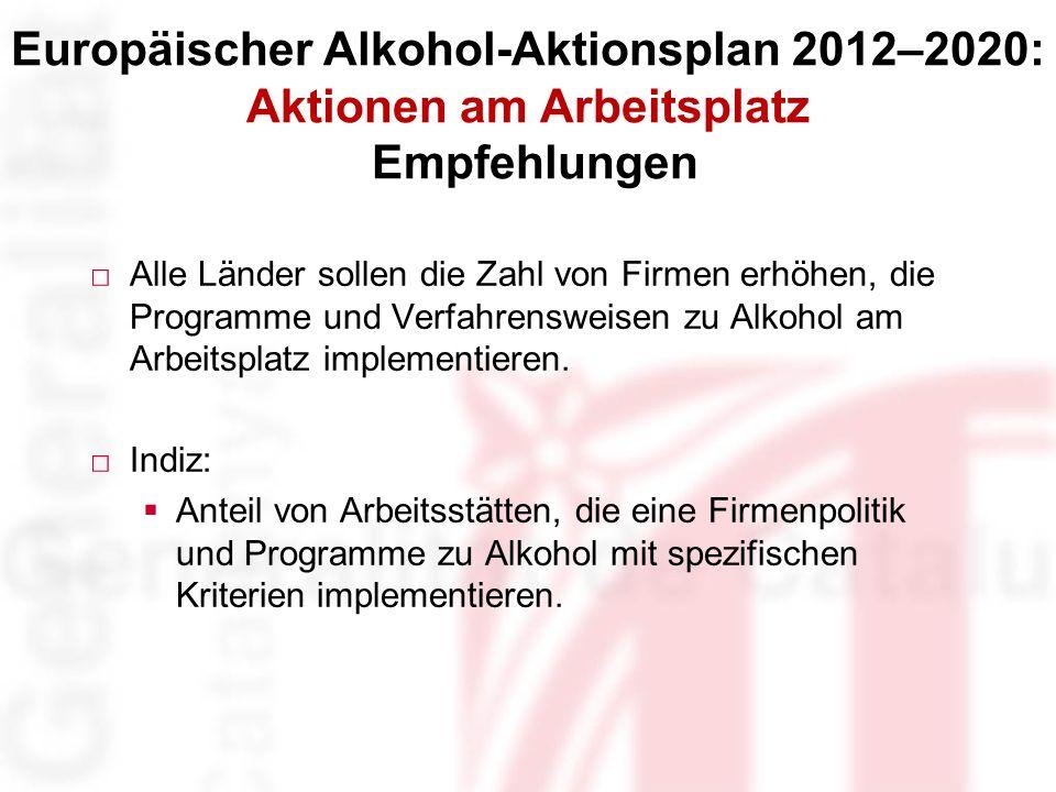 Europäischer Alkohol-Aktionsplan 2012–2020: Aktionen am Arbeitsplatz Empfehlungen Alle Länder sollen die Zahl von Firmen erhöhen, die Programme und Verfahrensweisen zu Alkohol am Arbeitsplatz implementieren.