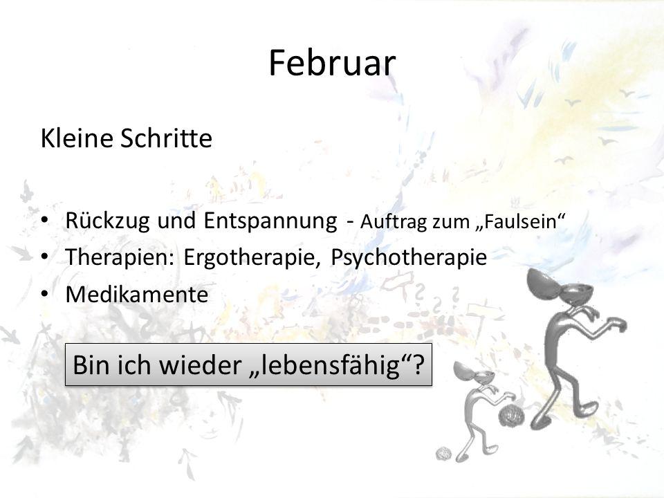 Februar Kleine Schritte Rückzug und Entspannung - Auftrag zum Faulsein Therapien: Ergotherapie, Psychotherapie Medikamente Bin ich wieder lebensfähig?