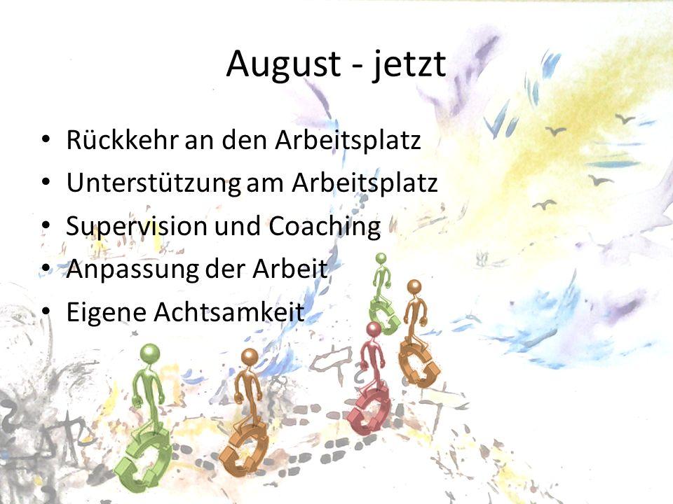 August - jetzt Rückkehr an den Arbeitsplatz Unterstützung am Arbeitsplatz Supervision und Coaching Anpassung der Arbeit Eigene Achtsamkeit