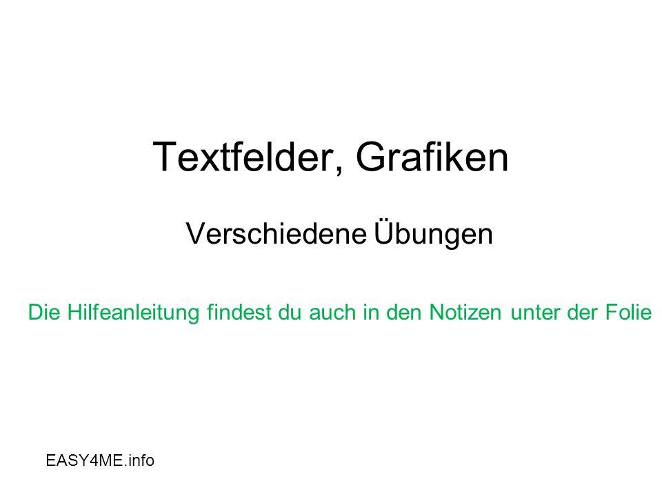 Textfelder, Grafiken Verschiedene Übungen Die Hilfeanleitung findest du auch in den Notizen unter der Folie EASY4ME.info