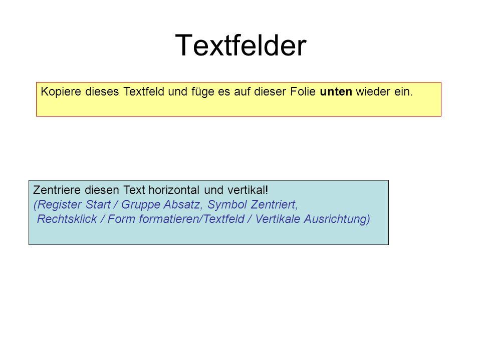 Textfelder Kopiere dieses Textfeld und füge es auf dieser Folie unten wieder ein. Zentriere diesen Text horizontal und vertikal! (Register Start / Gru