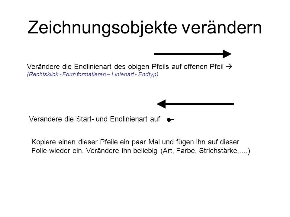 Zeichnungsobjekte verändern Verändere die Endlinienart des obigen Pfeils auf offenen Pfeil (Rechtsklick - Form formatieren – Linienart - Endtyp) Verän