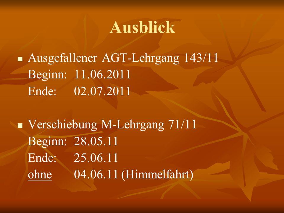 Ausblick Ausgefallener AGT-Lehrgang 143/11 Beginn: 11.06.2011 Ende:02.07.2011 Verschiebung M-Lehrgang 71/11 Beginn: 28.05.11 Ende: 25.06.11 ohne 04.06