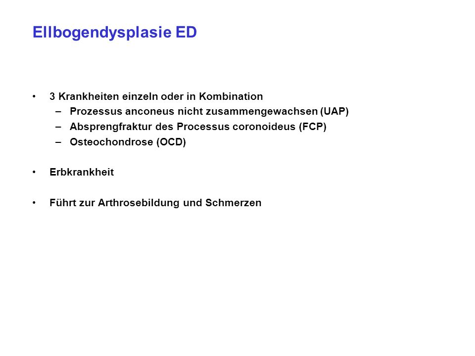 Ellbogendysplasie ED 3 Krankheiten einzeln oder in Kombination –Prozessus anconeus nicht zusammengewachsen (UAP) –Absprengfraktur des Processus coronoideus (FCP) –Osteochondrose (OCD) Erbkrankheit Führt zur Arthrosebildung und Schmerzen