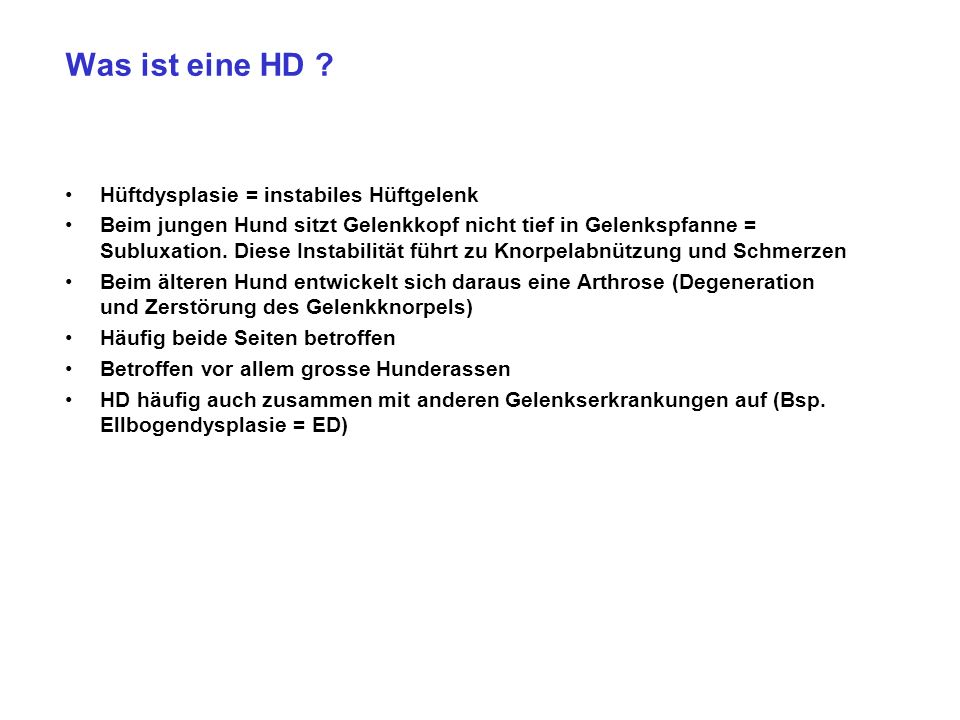 Was ist eine HD ? Hüftdysplasie = instabiles Hüftgelenk Beim jungen Hund sitzt Gelenkkopf nicht tief in Gelenkspfanne = Subluxation. Diese Instabilitä