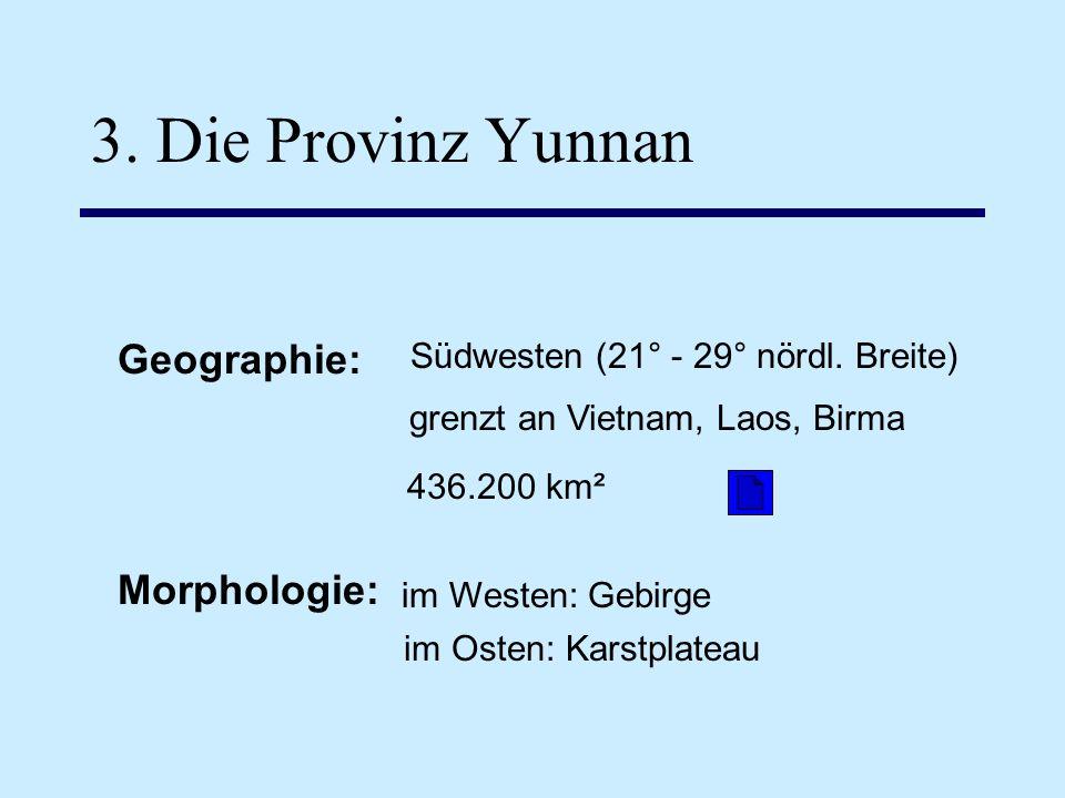 3. Die Provinz Yunnan Geographie: Südwesten (21° - 29° nördl. Breite) grenzt an Vietnam, Laos, Birma 436.200 km² Morphologie: im Westen: Gebirge im Os