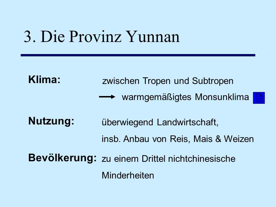 3. Die Provinz Yunnan Klima: zwischen Tropen und Subtropen überwiegend Landwirtschaft, insb. Anbau von Reis, Mais & Weizen Bevölkerung: zu einem Dritt