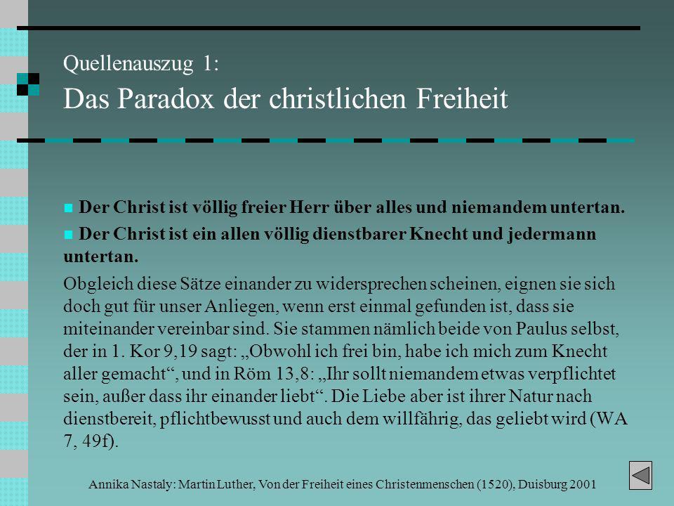 Annika Nastaly: Martin Luther, Von der Freiheit eines Christenmenschen (1520), Duisburg 2001 Quellenauszug 1: Das Paradox der christlichen Freiheit Der Christ ist völlig freier Herr über alles und niemandem untertan.