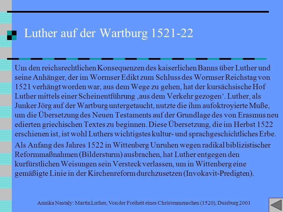 Annika Nastaly: Martin Luther, Von der Freiheit eines Christenmenschen (1520), Duisburg 2001 Luther auf der Wartburg 1521-22 Um den reichsrechtlichen Konsequenzen des kaiserlichen Banns über Luther und seine Anhänger, der im Wormser Edikt zum Schluss des Wormser Reichstag von 1521 verhängt worden war, aus dem Wege zu gehen, hat der kursächsische Hof Luther mittels einer Scheinentführung aus dem Verkehr gezogen.