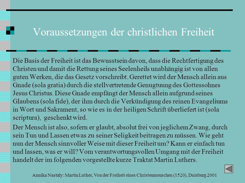 Annika Nastaly: Martin Luther, Von der Freiheit eines Christenmenschen (1520), Duisburg 2001 Voraussetzungen der christlichen Freiheit Die Basis der Freiheit ist das Bewusstsein davon, dass die Rechtfertigung des Christen und damit die Rettung seines Seelenheils unabhängig ist von allen guten Werken, die das Gesetz vorschreibt.