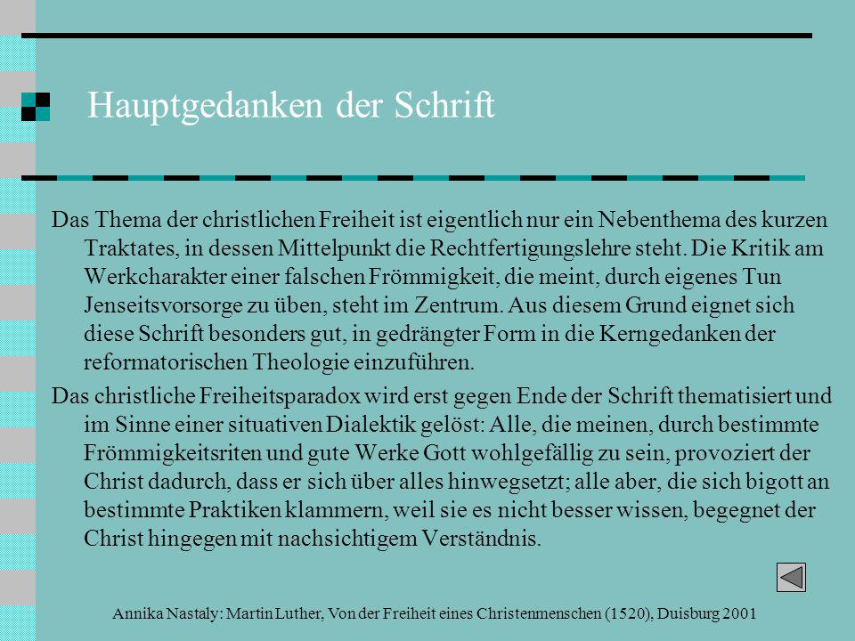 Annika Nastaly: Martin Luther, Von der Freiheit eines Christenmenschen (1520), Duisburg 2001 Hauptgedanken der Schrift Das Thema der christlichen Freiheit ist eigentlich nur ein Nebenthema des kurzen Traktates, in dessen Mittelpunkt die Rechtfertigungslehre steht.
