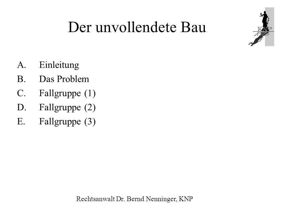 Der unvollendete Bau A.Einleitung B.Das Problem C.Fallgruppe (1) D.Fallgruppe (2) E.Fallgruppe (3) Rechtsanwalt Dr. Bernd Nenninger, KNP