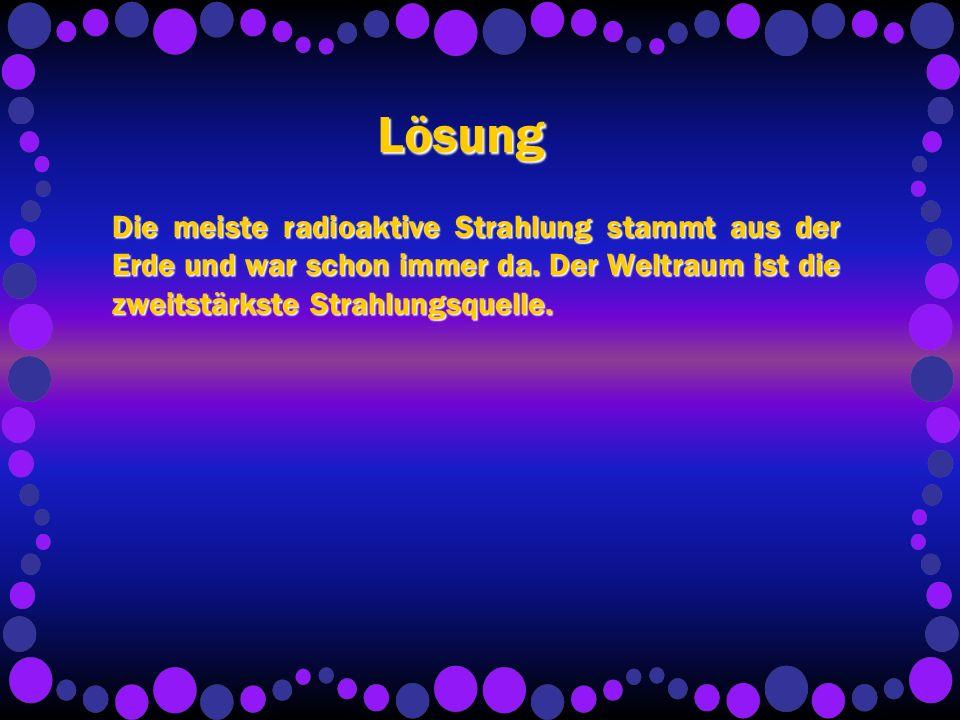 Lösung Die meiste radioaktive Strahlung stammt aus der Erde und war schon immer da.
