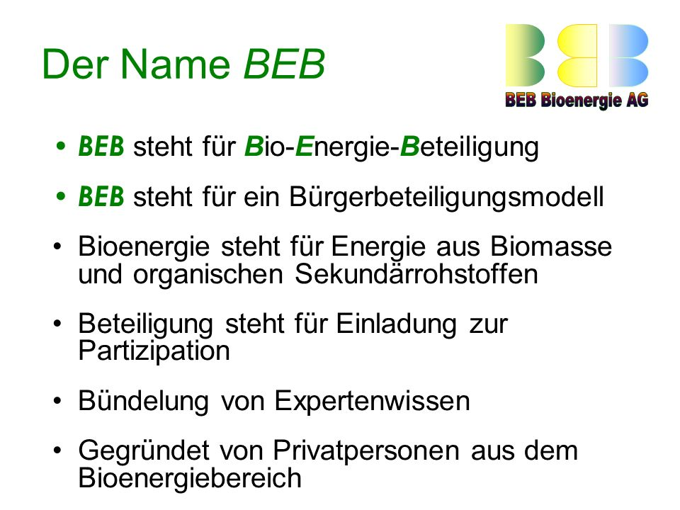 Der Name BEB BEB steht für Bio-Energie-Beteiligung BEB s teht für ein Bürgerbeteiligungsmodell Bioenergie steht für Energie aus Biomasse und organischen Sekundärrohstoffen Beteiligung steht für Einladung zur Partizipation Bündelung von Expertenwissen Gegründet von Privatpersonen aus dem Bioenergiebereich