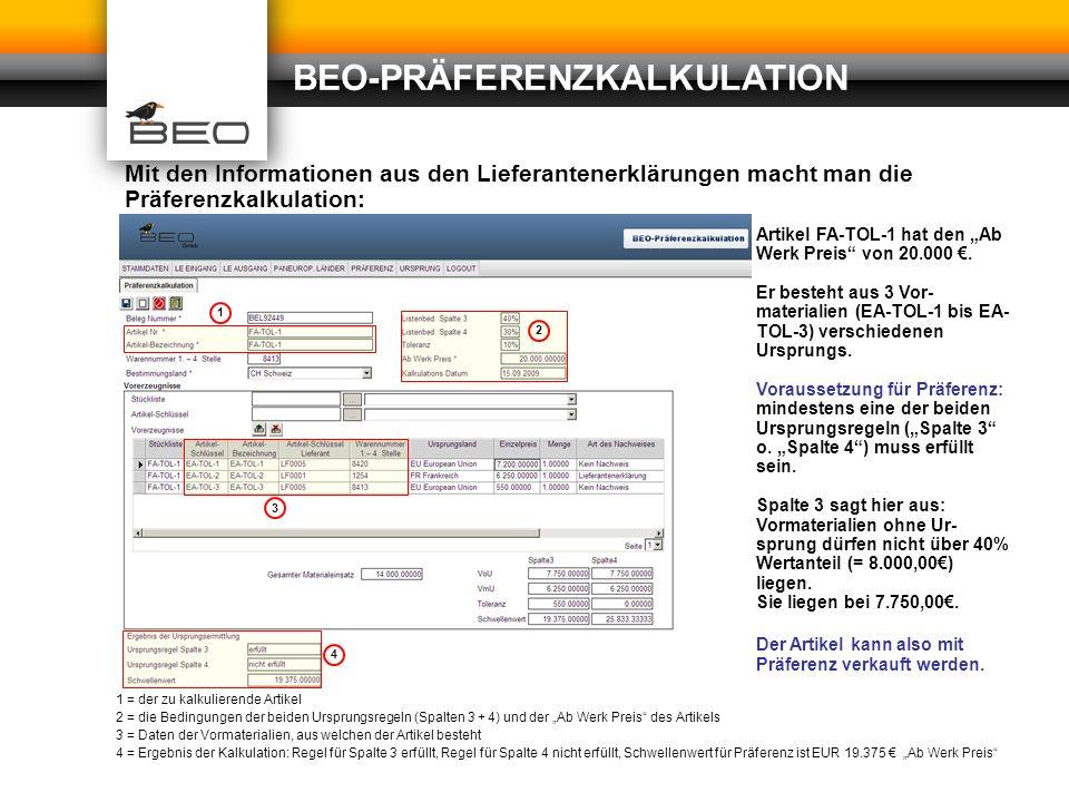 BEO- PRÄFERENZ- KALKULA- TION Adressen (Lieferanten und Empfänger) Beziehung: Artikel zu Lieferanten und Empfängern ein- und aus- gehende Lieferanten- erklärungen Stücklisten und/oder Rezepturen Waren (Einkaufs- und Fertigungsartikel) STAMMDATEN: Werteregeln je Waren- nummer und Zielland BEO-PRÄFERENZKALKULATION