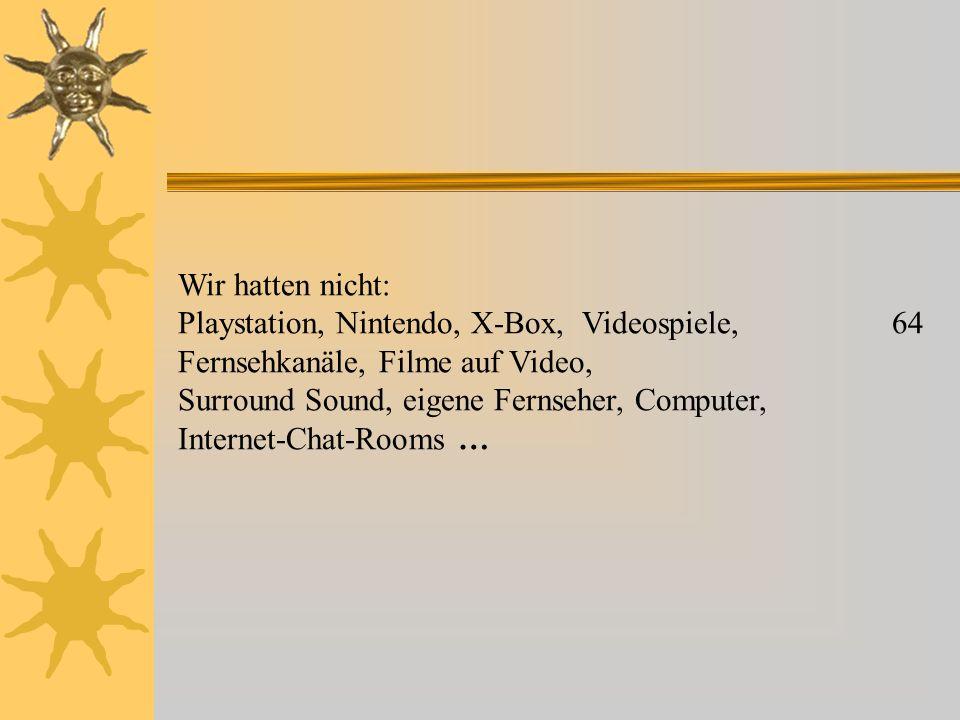 Wir hatten nicht: Playstation, Nintendo, X-Box, Videospiele, 64 Fernsehkanäle, Filme auf Video, Surround Sound, eigene Fernseher, Computer, Internet-C