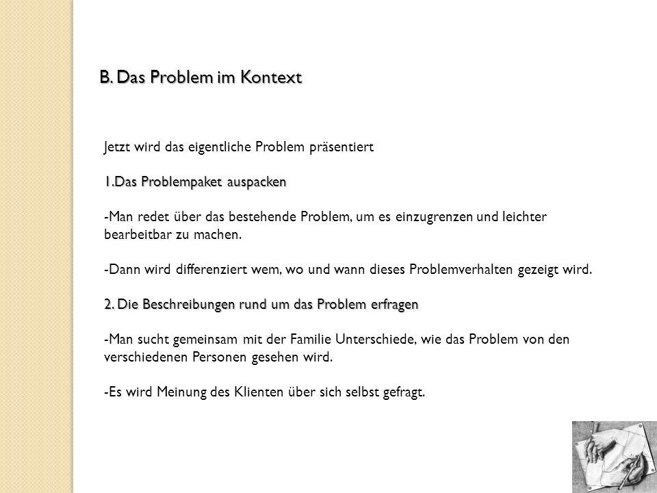 B. Das Problem im Kontext Jetzt wird das eigentliche Problem präsentiert 1.Das Problempaket auspacken -Man redet über das bestehende Problem, um es ei