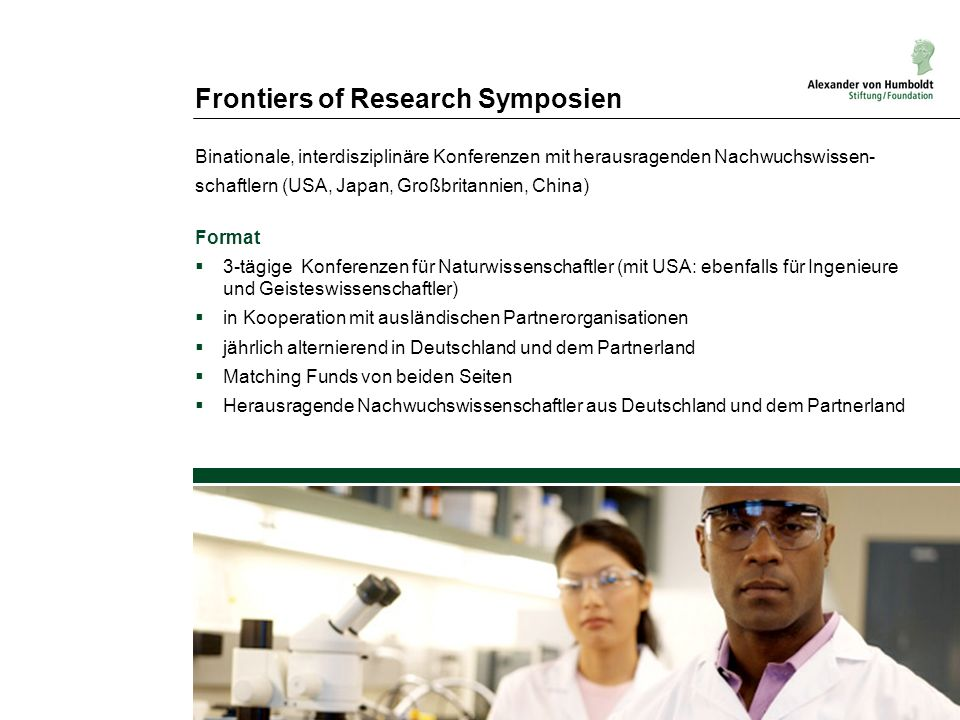 Frontiers of Research Symposien Binationale, interdisziplinäre Konferenzen mit herausragenden Nachwuchswissen- schaftlern (USA, Japan, Großbritannien,