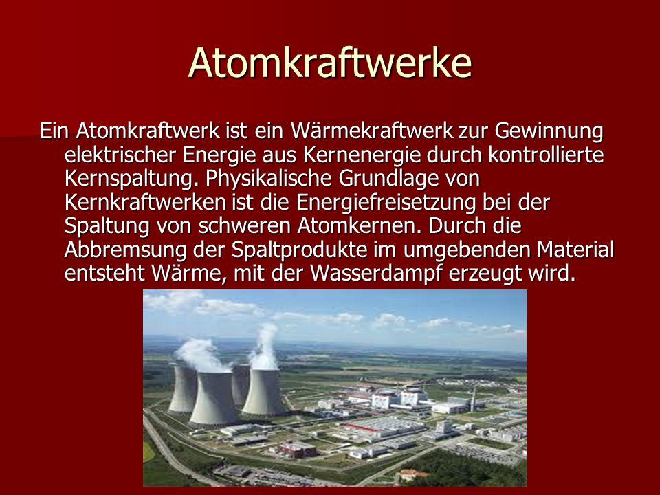 Atomkraftwerke Ein Atomkraftwerk ist ein Wärmekraftwerk zur Gewinnung elektrischer Energie aus Kernenergie durch kontrollierte Kernspaltung. Physikali