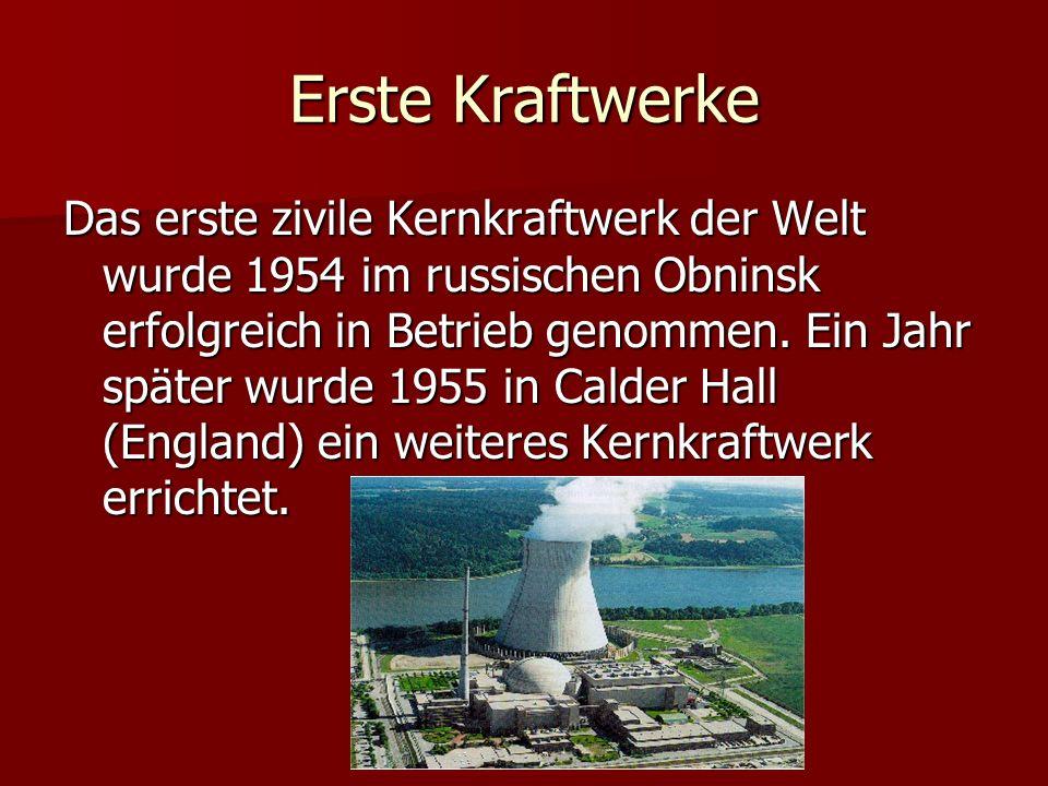 Erste Kraftwerke Das erste zivile Kernkraftwerk der Welt wurde 1954 im russischen Obninsk erfolgreich in Betrieb genommen. Ein Jahr später wurde 1955