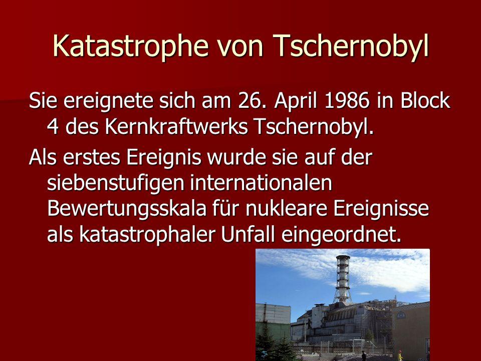 Katastrophe von Tschernobyl Sie ereignete sich am 26. April 1986 in Block 4 des Kernkraftwerks Tschernobyl. Als erstes Ereignis wurde sie auf der sieb