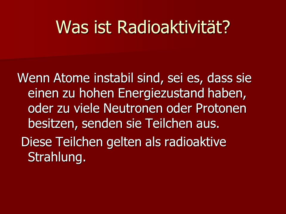 Was ist Radioaktivität? Wenn Atome instabil sind, sei es, dass sie einen zu hohen Energiezustand haben, oder zu viele Neutronen oder Protonen besitzen