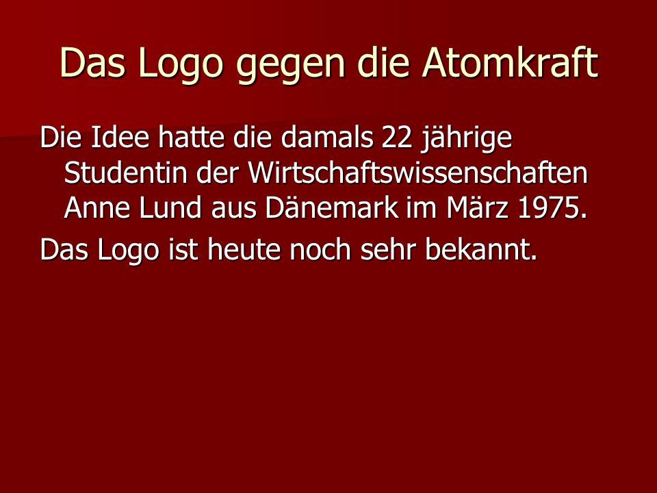 Das Logo gegen die Atomkraft Die Idee hatte die damals 22 jährige Studentin der Wirtschaftswissenschaften Anne Lund aus Dänemark im März 1975. Das Log