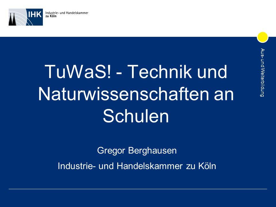 Aus- und Weiterbildung TuWaS! - Technik und Naturwissenschaften an Schulen Gregor Berghausen Industrie- und Handelskammer zu Köln