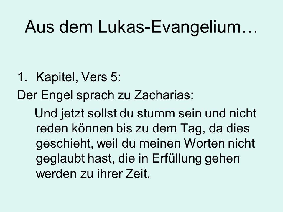 Aus dem Lukas-Evangelium… 1.Kapitel, Vers 5: Der Engel sprach zu Zacharias: Und jetzt sollst du stumm sein und nicht reden können bis zu dem Tag, da dies geschieht, weil du meinen Worten nicht geglaubt hast, die in Erfüllung gehen werden zu ihrer Zeit.
