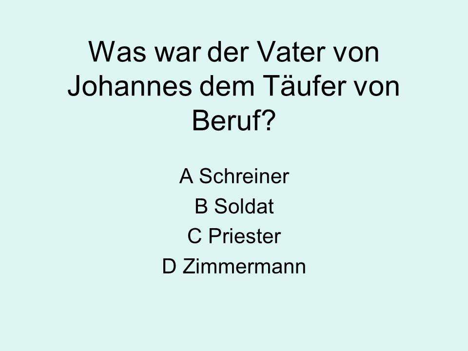 Was war der Vater von Johannes dem Täufer von Beruf? A Schreiner B Soldat C Priester D Zimmermann