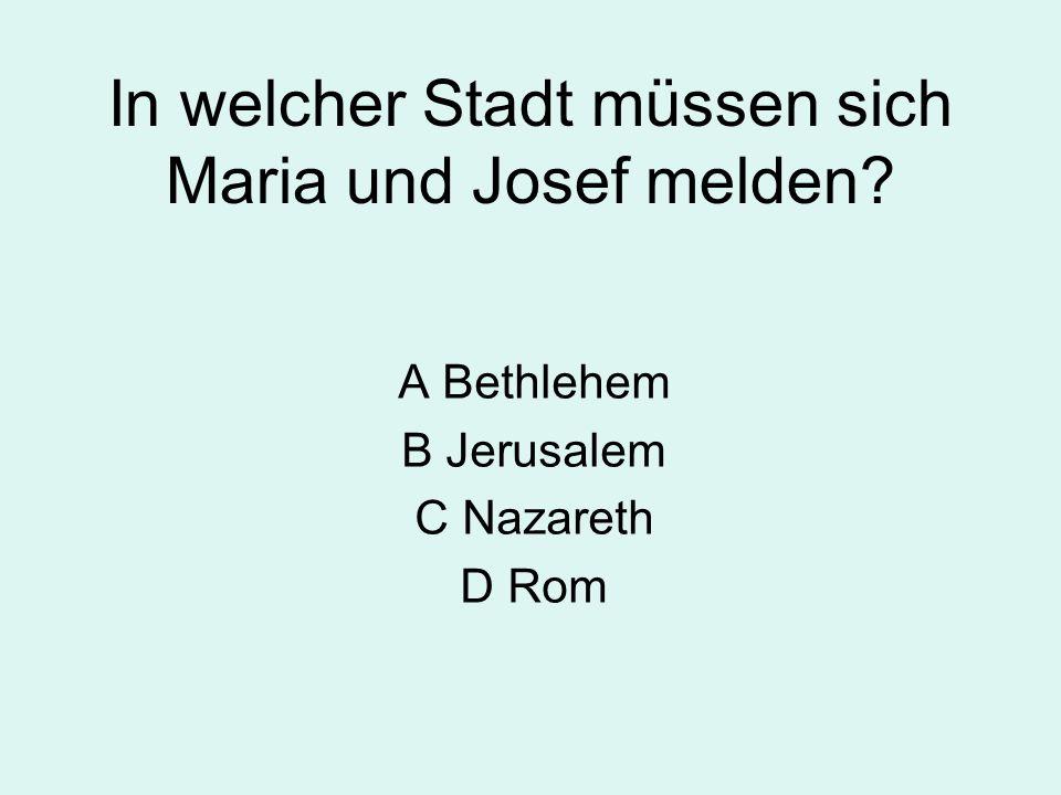 In welcher Stadt müssen sich Maria und Josef melden? A Bethlehem B Jerusalem C Nazareth D Rom