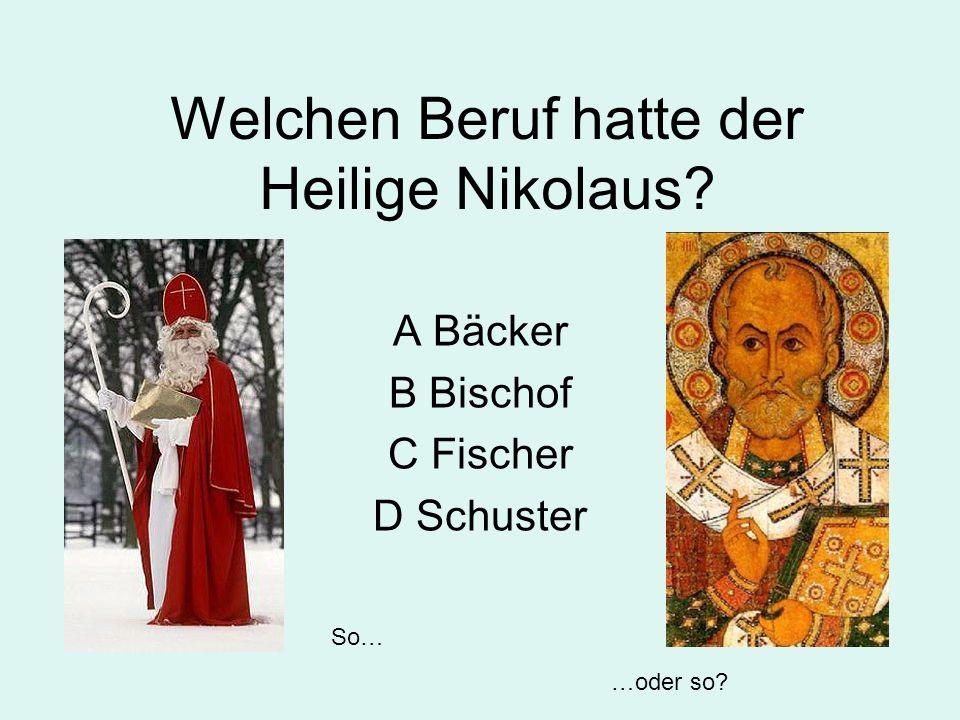 Welchen Beruf hatte der Heilige Nikolaus? A Bäcker B Bischof C Fischer D Schuster So… …oder so?