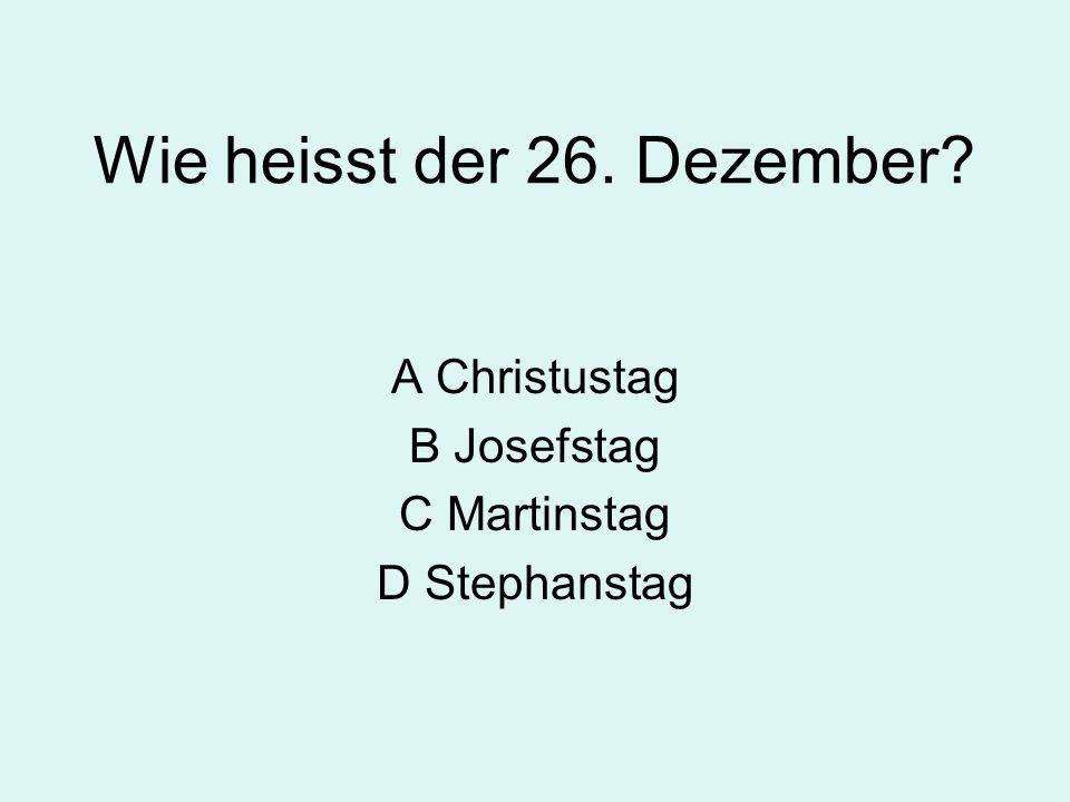 Wie heisst der 26. Dezember? A Christustag B Josefstag C Martinstag D Stephanstag