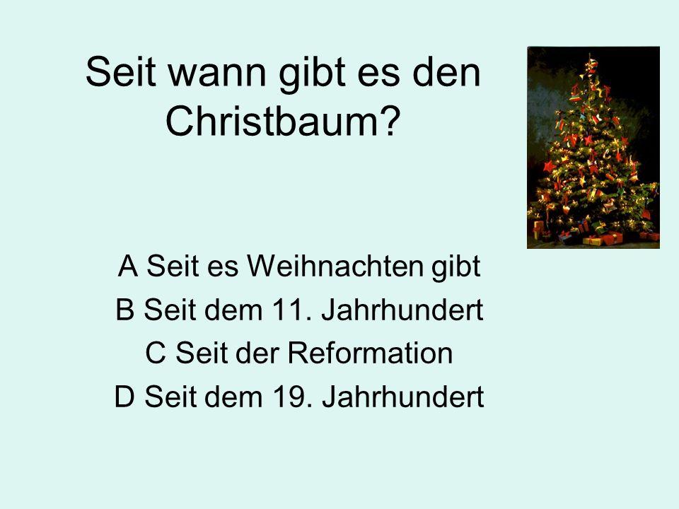 Seit wann gibt es den Christbaum.A Seit es Weihnachten gibt B Seit dem 11.