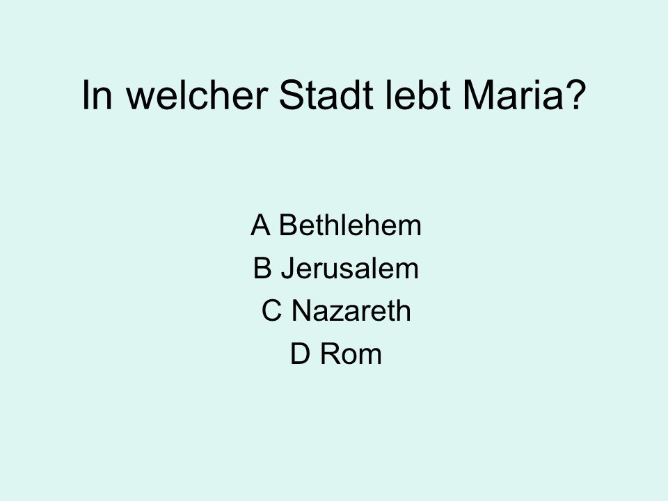 In welcher Stadt lebt Maria? A Bethlehem B Jerusalem C Nazareth D Rom